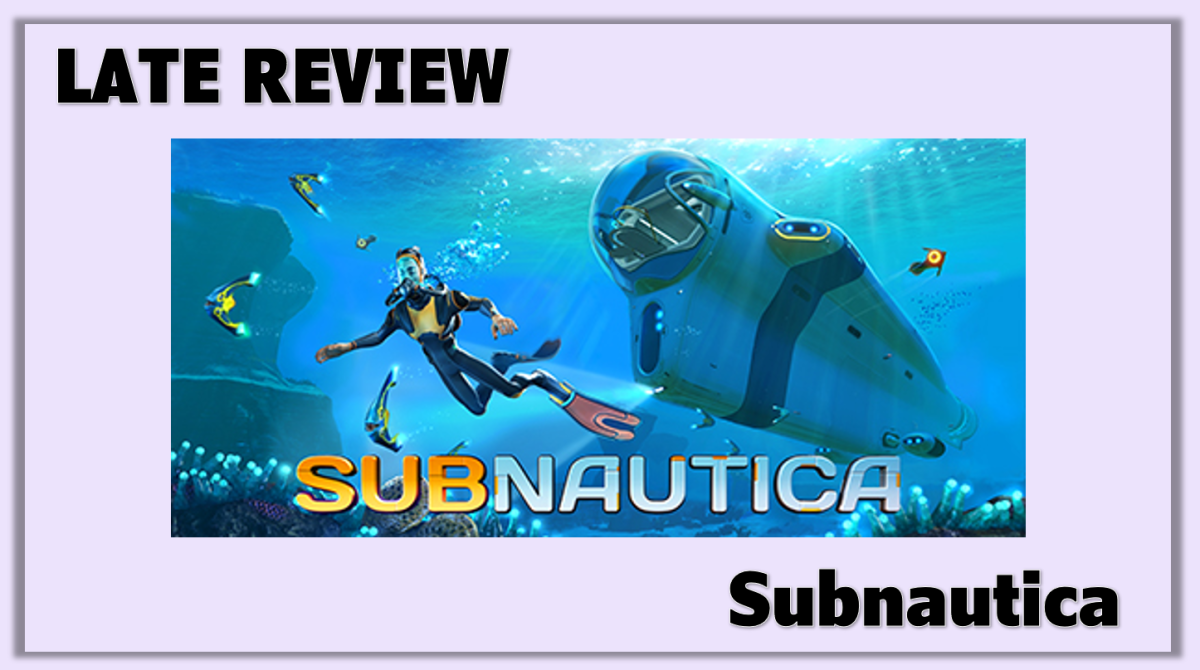 Late Review: Subnautica